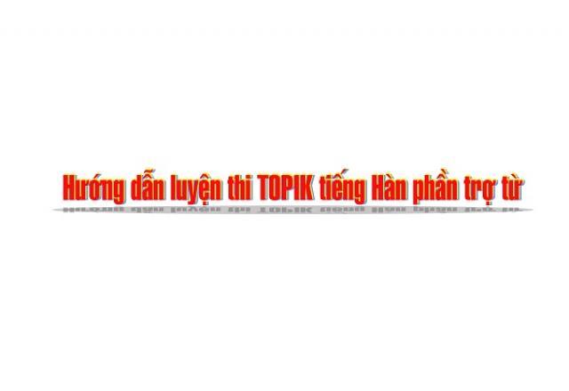 Hướng dẫn luyện thi TOPIK tiếng Hàn phần trợ từ